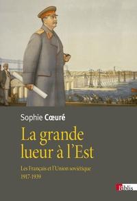 Sophie Coeuré - La grande lueur à l'Est - Les Français et l'Union soviétique (1917-1939).