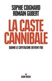 Sophie Coignard et Romain Gubert - La caste cannibale - Quand le capitalisme devient fou.