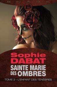 Sophie Dabat - Sainte Marie des Ombres T2 L'Enfant des ténèbres  : Sainte Marie des Ombres T2 L'Enfant des ténèbres - Sainte Marie des Ombres.