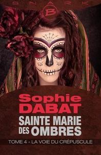 Sophie Dabat - Sainte Marie des Ombres T4 La voie du crépuscule  : Sainte Marie des Ombres T4 La voie du crépuscule - Sainte Marie des Ombres.