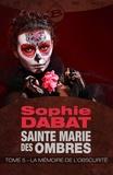 Sophie Dabat - Sainte Marie des ombres Tome 5 : La mémoire de l'obscurité.