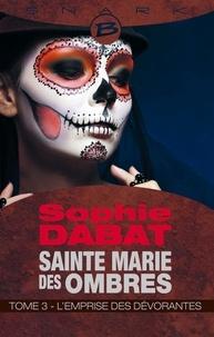 Sophie Dabat - Sainte Marie des Ombres - Tome 3, L'emprise des dévorantes.
