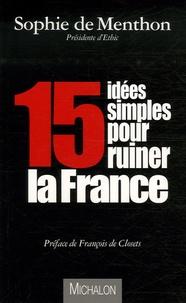Sophie de Menthon - Quinze idées simples pour ruiner la France.