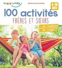 Sophie De Mullenheim et Marie Bretin - 100 activités frères et sœurs - Plus de complicité, moins de rivalité (4-10 ans).