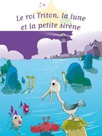 Sophie De Mullenheim et Gwendal Blondelle - Le roi Triton, la lune et la petite sirène.