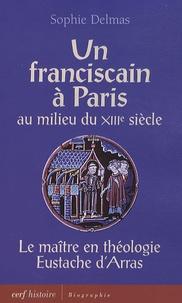 Sophie Delmas - Un franciscain à Paris au milieu du XIIIe siècle - Le maître en théologie Eustache d'Arras.