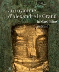 Sophie Descamps-Lequime et Katerina Charatzopoulou - Au royaume d'Alexandre le Grand - La Macédoine antique.