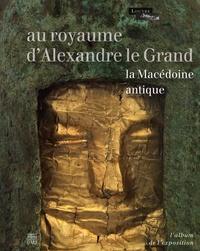 Sophie Descamps-Lequime et Katerina Charatzopoulou - Au royaume d'Alexandre le Grand - La Macédoine antique. L'Album de l'exposition.