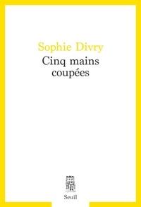 Sophie Divry - Cinq mains coupées.