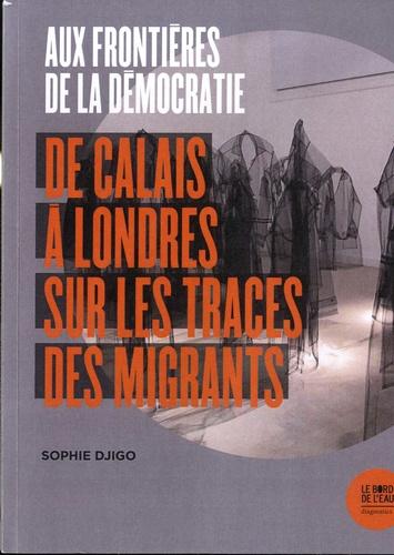 Aux frontières de la démocratie. De Calais à Londres, sur les traces des migrants