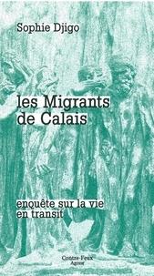 Sophie Djigo - Les migrants de Calais - Enquête sur la vie en transit.