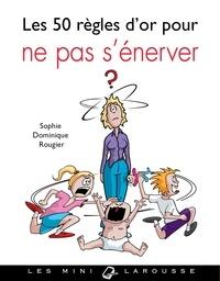 Sophie Dominique Rougier - Les 50 règles d'or pour ne pas s'énerver.