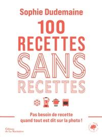 Sophie Dudemaine - 100 recettes sans recettes - Pas besoin de recette quand tout est dit sur la photo !.