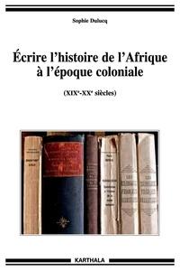 Sophie Dulucq - Ecrire l'histoire de l'Afrique à l'époque coloniale - (XIXe-XXe siècles).