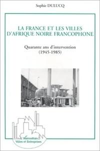 Sophie Dulucq - La France et les villes d'Afrique noire francophone - Quarante ans d'intervention, 1945-1985, approche générale et études de cas, Niamey, Ouagadougou et Bamako.
