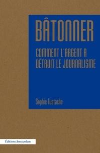 Bâtonner - Comment largent a détruit le journalisme.pdf