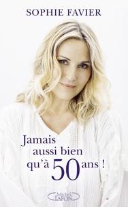 Sophie Favier - Jamais aussi bien qu'à 50 ans !.
