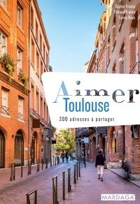 Sophie Franco et Thibaud Franco - Aimer Toulouse - 200 adresses à partager.