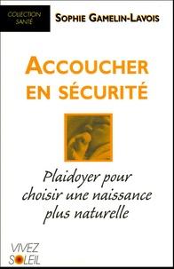 Sophie Gamelin-Lavois - Accoucher en sécurité - Plaidoyer pour choisir une naissance plus naturelle.
