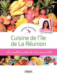Sophie Gastrin - Cuisine de l'île de la Réunion - Les recettes secrètes de 25 personnalités.