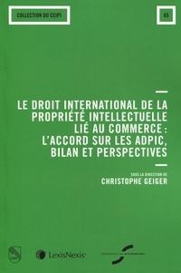 Le droit international de la proprieté intellectuelle au commerce- L'accord de l'OMC sur les ADPIC, bilan et perspectives - Sophie Geiger pdf epub