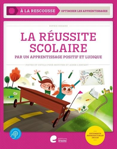 Sophie Godard - La réussite scolaire par un apprentissage positif et ludique - Pistes et outils pour motiver et aider l'enfant.