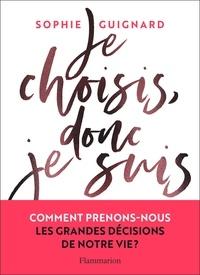 Sophie Guignard - Je choisis, donc je suis - Comment prenons-nous les grandes décisions de notre vie?.