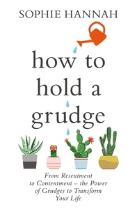 Sophie Hannah - How to Hold a Grudge - From Resentment to Contentment - the Power of Grudges to Transform Your Life.