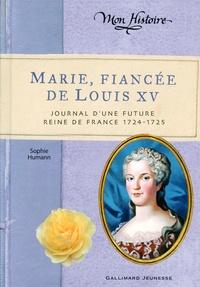 Sophie Humann - Marie, fiancée de Louis XV - Journal d'une future reine de France (1724-1725).