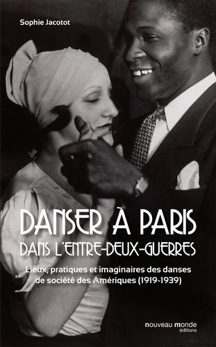 Sophie Jacotot - Danser à Paris dans l'entre-deux-guerres - Lieux, pratiques et imaginaires des danses de société des Amériques (1919-1939).