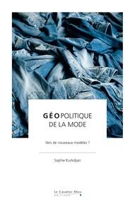 Sophie Kurkdjian - Géopolitique de la mode - Vers de nouveaux modèles ?.