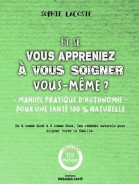 Sophie Lacoste - Et si vous appreniez à vous soigner vous-même ? - Simples, économiques, efficaces et écologiques, les remèdes naturels pour soigner toutes la famille.