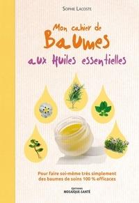 Sophie Lacoste - Mon cahier de baumes aux huiles essentielles - Pour faire soi-même très simplement des baumes de soins 100 % efficaces.