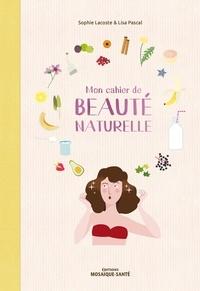 Sophie Lacoste et Lisa Pascal - Mon cahier de beauté naturelle - Fabriquez vos cosmétiques et maîtriser leur composition !.
