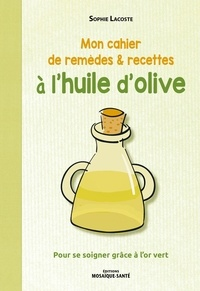 Sophie Lacoste - Mon cahier de remèdes & recettes à l'huile d'olive - Pour se soigner grâce à l'or vert.
