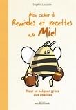 Sophie Lacoste - Mon cahier des remèdes et recettes au miel - Pour se soigner grâce aux abeilles.