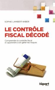 Sophie Lambert-Wiber - Le contrôle fiscal décodé - Comprendre le contrôle fiscal et apprendre à en gérer les risques.