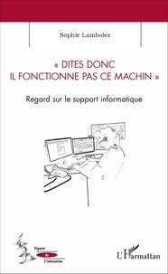Sophie Lambolez - Dites donc il fonctionne pas ce machin - Regard sur le support informatique.