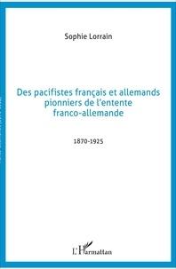 Sophie Lorrain - Des pacifistes français et allemands, pionniers de l'entente franco-allemande - 1871-1925.