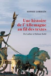 Sophie Lorrain - Une histoire de l'Allemagne au fil des textes - De Luther à Helmut Kohl.