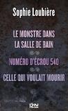 Sophie Loubière - Le monstre dans la salle de bain - Suivi de Numéro d'écrou 540 et Celle qui voulait mourir.