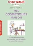 Sophie Macheteau - Mes cosmétiques maison - Le mode d'emploi complet pour fabriquer tous vos produits de beauté 100% nature !.