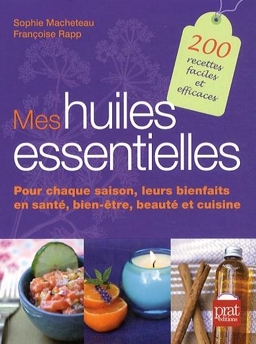 Sophie Macheteau et Françoise Rapp - Mes huiles essentielles - Pour chaque saison, leurs bienfaits en santé, bien-être, beauté et cuisine.