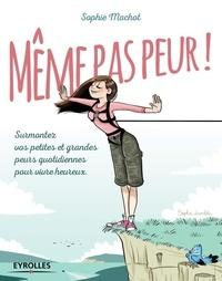 Sophie Machot - Même pas peur ! - Surmontez vos petites et grandes peurs quotidiennes pour vivre heureux.