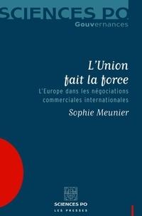 Sophie Meunier - L'Union fait la force - L'Europe dans les négociations commerciales internationales.