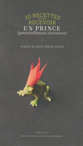 Sophie Morel et Marie-Pierre Morel - 10 recettes pour recevoir un prince (potentiellement charmant).