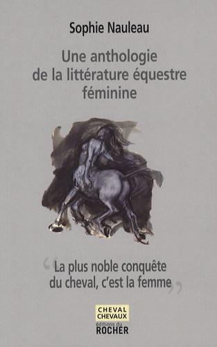 Sophie Nauleau - La plus noble conquête du cheval, c'est la femme - Une anthologie de la littérature équestre féminine.
