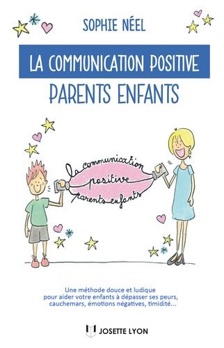 La communication positive parents-enfants. Une méthode douce et ludique pour aider votre enfant à dépasser ses peurs, cauchemars, émotions négatives, timidité...