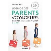 Sophie Reis - Le guide des parents voyageurs - S'inspirer, s'informer, s'équiper. 0 - 12 ans.