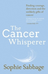 Sophie Sabbage - The Cancer Whisperer - Finding courage, direction and the unlikely gifts of cancer.